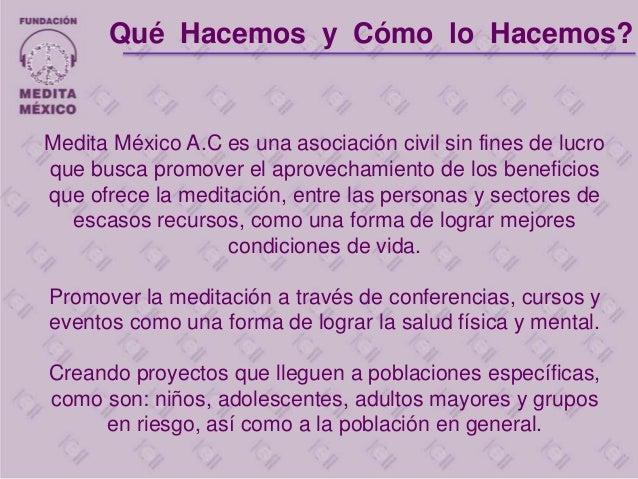Medita México A.C es una asociación civil sin fines de lucro que busca promover el aprovechamiento de los beneficios que o...