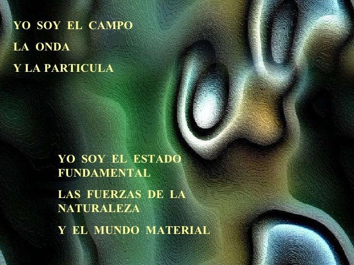 YO  SOY  EL  CAMPO LA  ONDA Y LA PARTICULA YO  SOY  EL  ESTADO  FUNDAMENTAL LAS  FUERZAS  DE  LA  NATURALEZA Y  EL  MUNDO ...