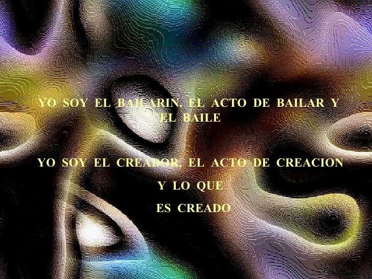 YO  SOY  EL  BAILARIN,  EL  ACTO  DE  BAILAR  Y  EL  BAILE YO  SOY  EL  CREADOR,  EL  ACTO  DE  CREACION Y  LO  QUE ES  CR...