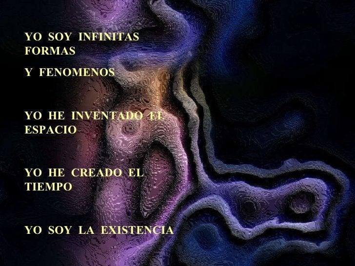 YO  SOY  INFINITAS  FORMAS Y  FENOMENOS YO  HE  INVENTADO  EL  ESPACIO YO  HE  CREADO  EL  TIEMPO YO  SOY  LA  EXISTENCIA