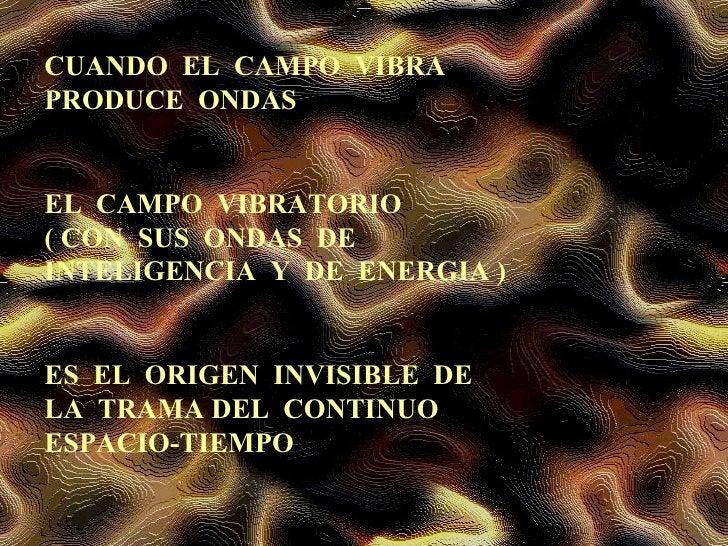 CUANDO  EL  CAMPO  VIBRA  PRODUCE  ONDAS EL  CAMPO  VIBRATORIO  ( CON  SUS  ONDAS  DE  INTELIGENCIA  Y  DE  ENERGIA ) ES  ...
