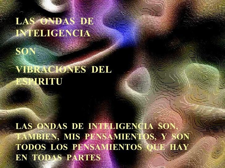 LAS  ONDAS  DE  INTELIGENCIA SON VIBRACIONES  DEL  ESPIRITU LAS  ONDAS  DE  INTELIGENCIA  SON,  TAMBIEN,  MIS  PENSAMIENTO...