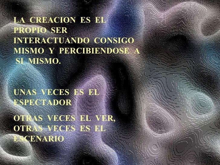 LA  CREACION  ES  EL  PROPIO  SER  INTERACTUANDO  CONSIGO  MISMO  Y  PERCIBIENDOSE  A  SI  MISMO. UNAS  VECES  ES  EL  ESP...