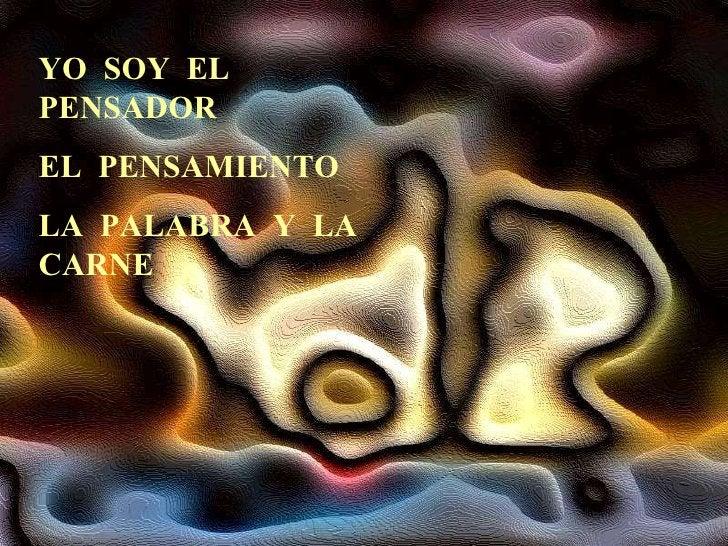 YO  SOY  EL  PENSADOR EL  PENSAMIENTO LA  PALABRA  Y  LA  CARNE