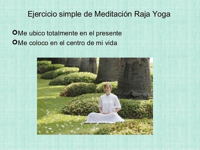 Ejercicio simple de Meditación Raja Yoga Me ubico totalmente en el presente Me coloco en el centro de mi vida