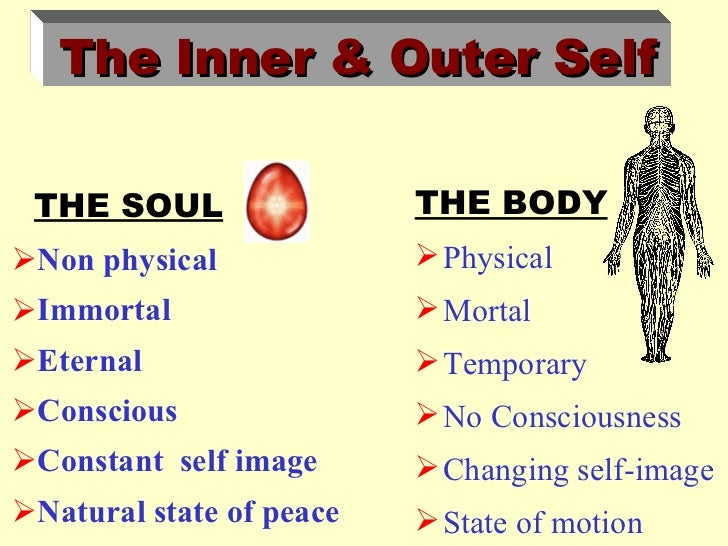 The Inner & Outer Self THE SOUL                 THE BODYNon physical              PhysicalImmortal                  Mo...