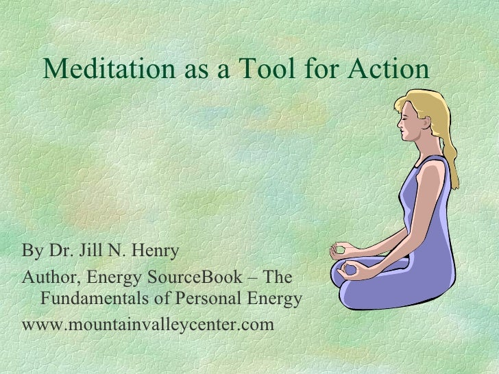Meditation as a Tool for Action     By Dr. Jill N. Henry Author, Energy SourceBook – The   Fundamentals of Personal Energy...
