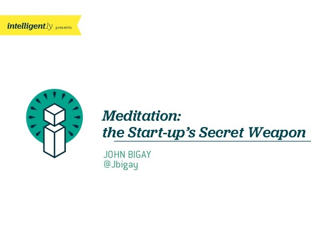 presents Meditation: the Start-up's Secret Weapon JOHN BIGAY @Jbigay