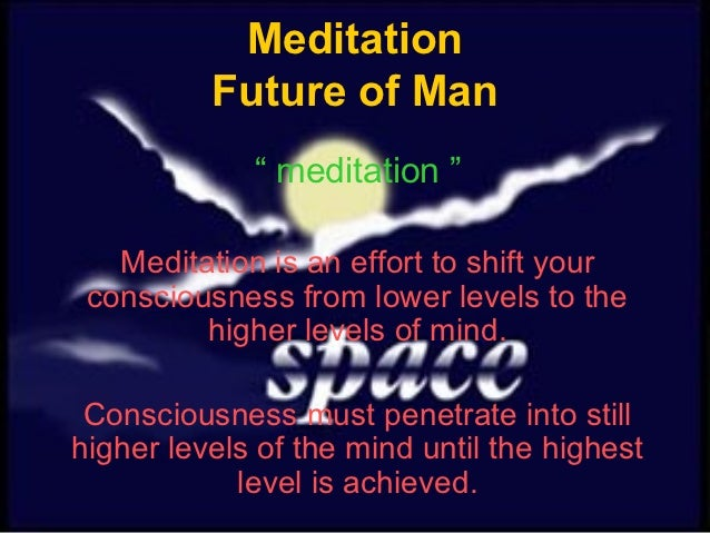 "Meditation          Future of Man             "" meditation ""   Meditation is an effort to shift your consciousness from lo..."