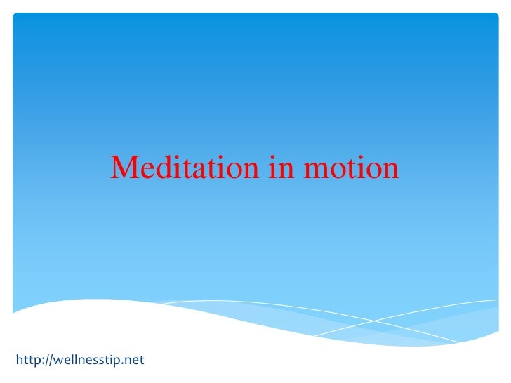 Meditation in motionhttp://wellnesstip.net