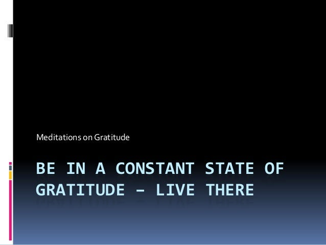 Meditations on GratitudeBE IN A CONSTANT STATE OFGRATITUDE – LIVE THERE