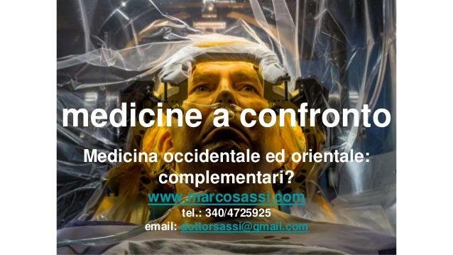 medicine a confronto Medicina occidentale ed orientale: complementari? www.marcosassi.com tel.: 340/4725925 email: dottors...