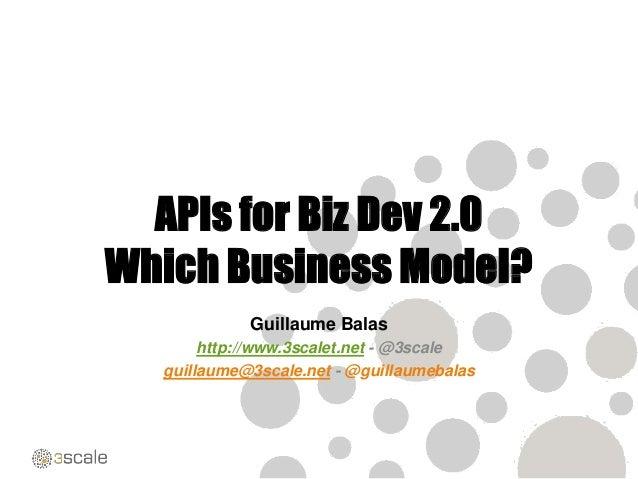 APIs for Biz Dev 2.0Which Business Model?Guillaume Balashttp://www.3scalet.net - @3scaleguillaume@3scale.net - @guillaumeb...
