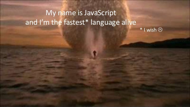 My name is JavaScript and I'm the fastest* language alive * I wish 
