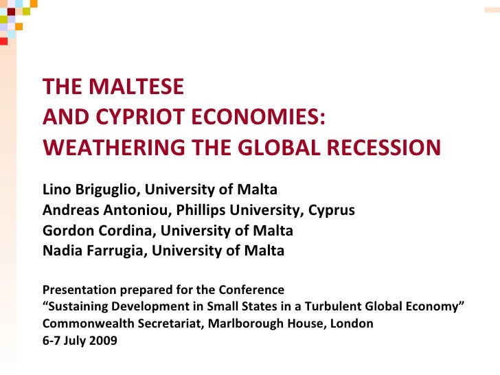 THE MALTESE AND CYPRIOT ECONOMIES: WEATHERING THE GLOBAL RECESSION Lino Briguglio, University of Malta Andreas Antoniou, P...