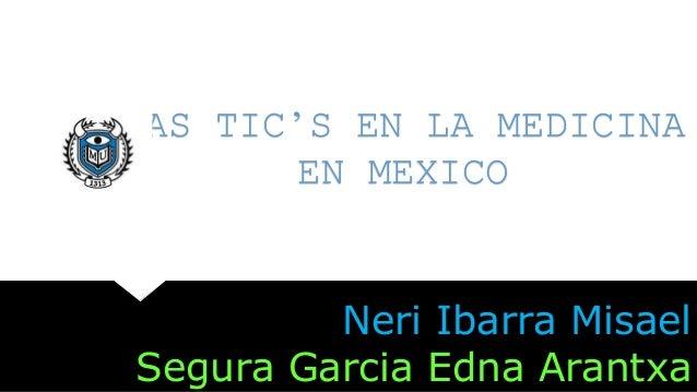 LAS TIC'S EN LA MEDICINA EN MEXICO Neri Ibarra Misael Segura Garcia Edna Arantxa