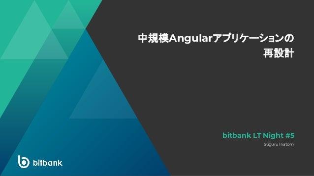 中規模Angularアプリケーションの 再設計 Suguru Inatomi bitbank LT Night #5