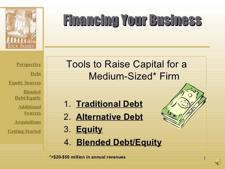 Financing Your Business Tools to Raise Capital for a Medium-Sized* Firm 1.  Traditional Debt 2.  Alternative Debt 3.  Equi...