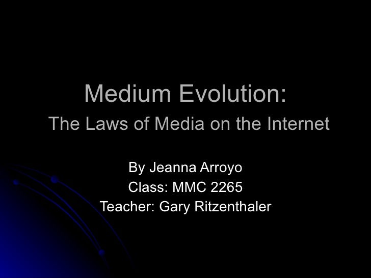 Medium Evolution:   The Laws of Media on the Internet By Jeanna Arroyo Class: MMC 2265 Teacher: Gary Ritzenthaler