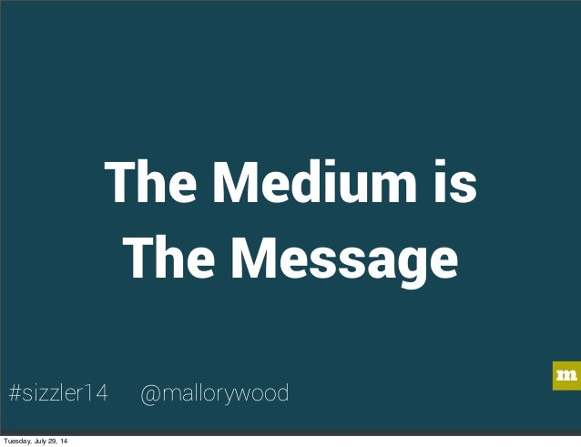m The Medium is The Message #sizzler14 @mallorywood Tuesday, July 29, 14