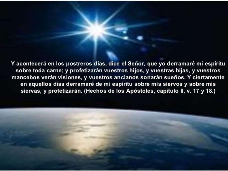 Y acontecerá en los postreros días, dice el Señor, que yo derramaré mi espíritu sobre toda carne; y profetizarán vuestros ...