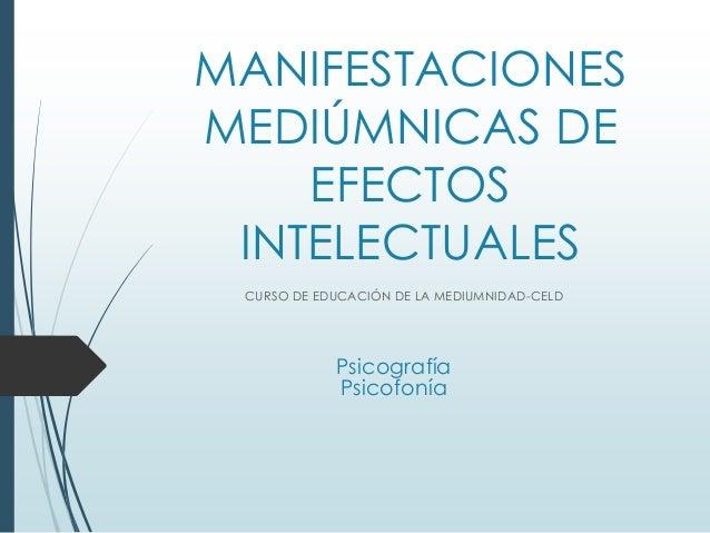 MANIFESTACIONES  MEDIÚMNICAS DE  EFECTOS  INTELECTUALES  CURSO DE EDUCACIÓN DE LA MEDIUMNIDAD-CELD  Psicografía  Psicofoní...