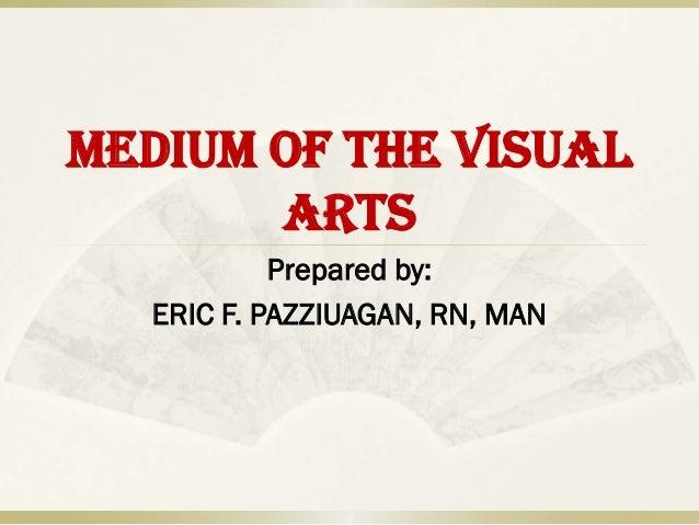MEDIUM OF THE VISUAL       ARTS           Prepared by:  ERIC F. PAZZIUAGAN, RN, MAN