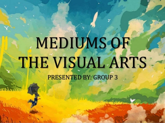 MEDIUMS OF THE VISUAL ARTS PRESENTED BY: GROUP 3