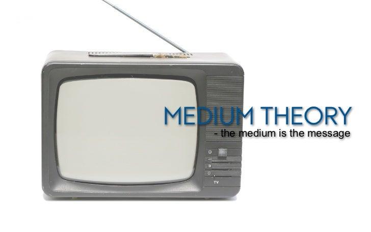 MEDIUM THEORY   - the medium is the message