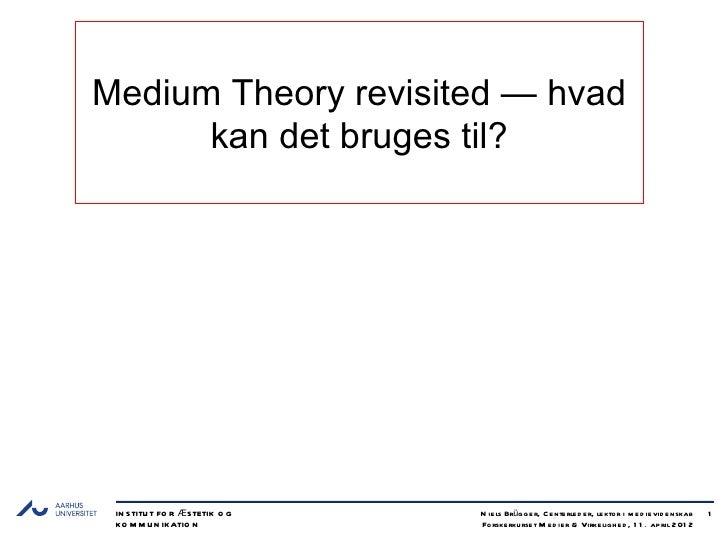 Medium Theory revisited — hvad      kan det bruges til? IN S TITU T FO R Æ S TETIK O G   N ie ls Brüg g e r, C e nte rle d...