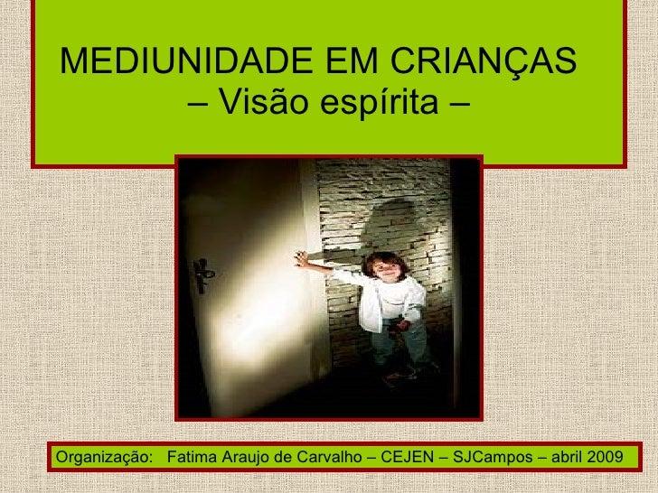MEDIUNIDADE EM CRIANÇAS   – Visão espírita –  Organização:  Fatima Araujo de Carvalho – CEJEN – SJCampos – abril 2009