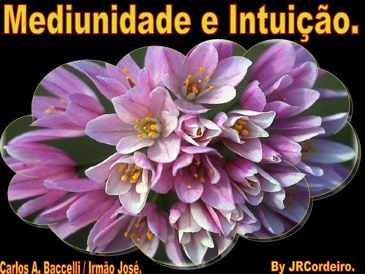 Mediunidade e Intuição. Carlos A. Baccelli / Irmão José. By JRCordeiro.