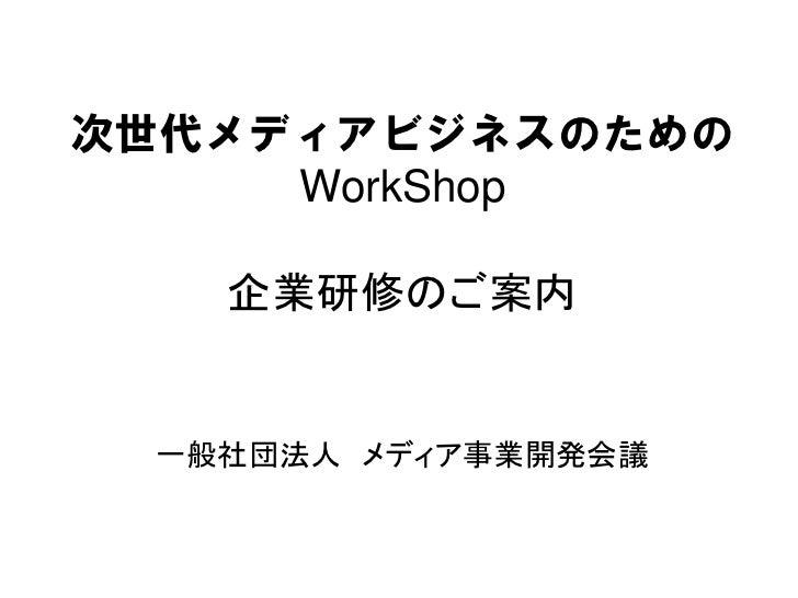 次世代メディアビジネスのための     WorkShop   企業研修のご案内 一般社団法人 メディア事業開発会議