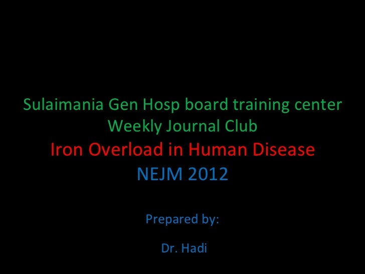 Sulaimania Gen Hosp board training center Weekly Journal Club Iron Overload in Human Disease NEJM 2012 Prepared by: Dr. Hadi