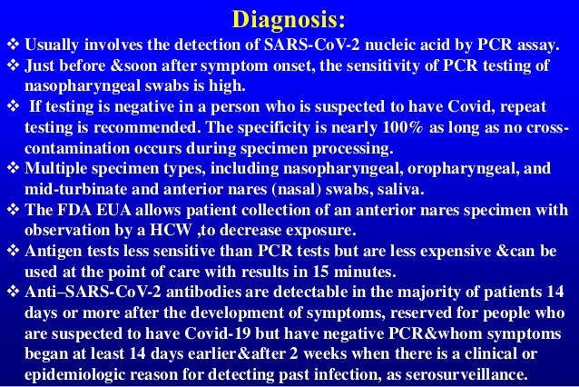 Diagnosis:  Usually involves the detection of SARS-CoV-2 nucleic acid by PCR assay.  Just before &soon after symptom ons...