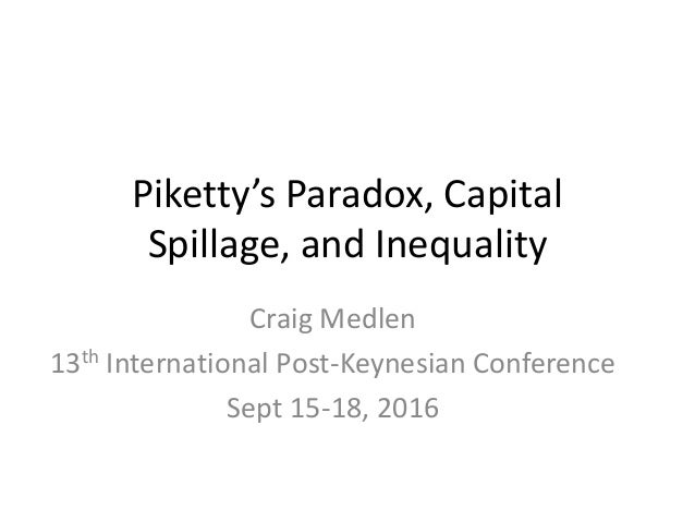 Piketty's Paradox, Capital Spillage, and Inequality Craig Medlen 13th International Post-Keynesian Conference Sept 15-18, ...