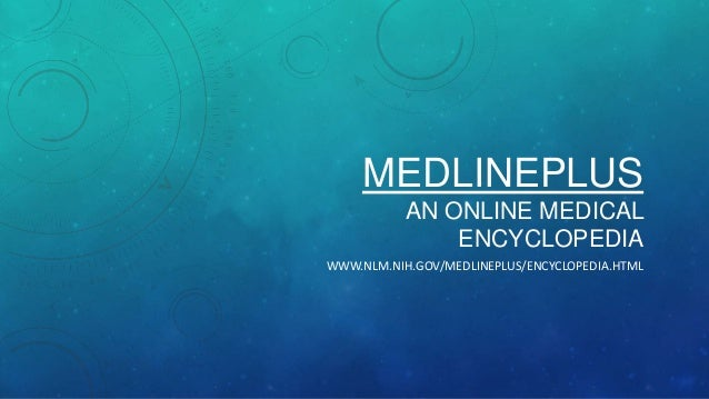 MEDLINEPLUS AN ONLINE MEDICAL ENCYCLOPEDIA WWW.NLM.NIH.GOV/MEDLINEPLUS/ENCYCLOPEDIA.HTML