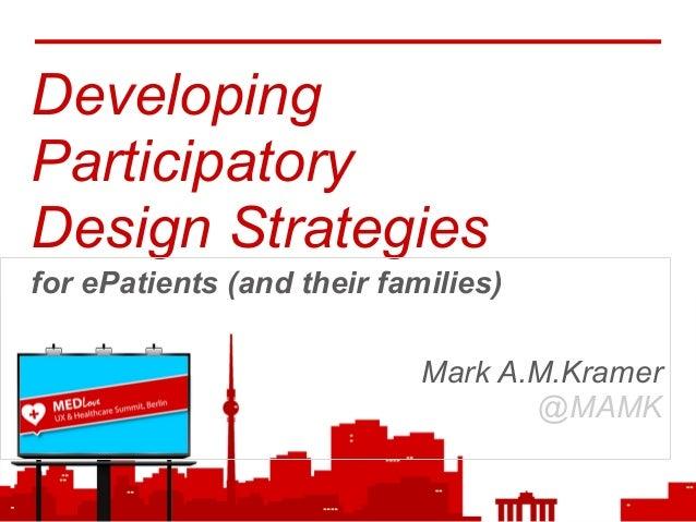 DevelopingParticipatoryDesign Strategiesfor ePatients (and their families)Mark A.M.Kramer@MAMK