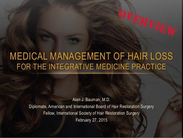 MEDICAL MANAGEMENT OF HAIR LOSS  FOR THE INTEGRATIVE MEDICINE PRACTICE Alan J. Bauman, M.D. Diplomate, American and Inter...