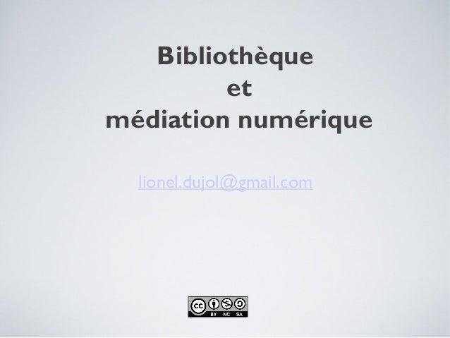 Bibliothèque         etmédiation numérique  lionel.dujol@gmail.com