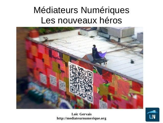 Loic Gervais http://mediateurnumerique.org Médiateurs Numériques Les nouveaux héros