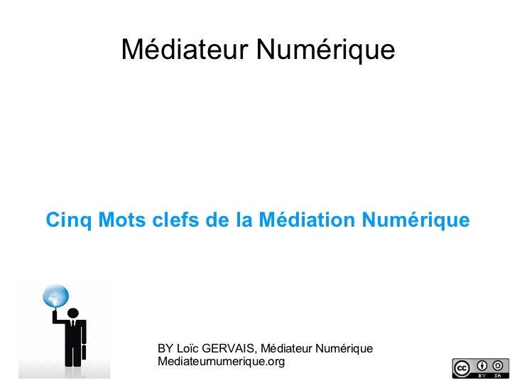 Médiateur NumériqueCinq Mots clefs de la Médiation Numérique          BY Loïc GERVAIS, Médiateur Numérique          Mediat...