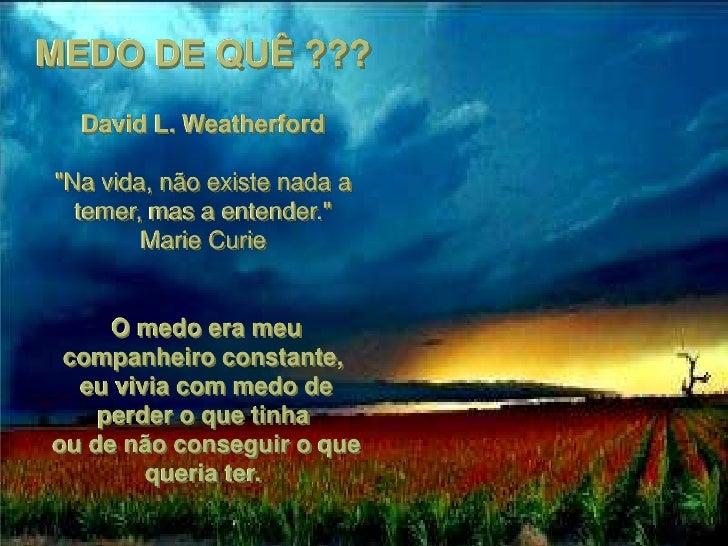 """MEDO DE QUÊ ???   David L. Weatherford  """"Na vida, não existe nada a   temer, mas a entender.""""         Marie Curie        O..."""
