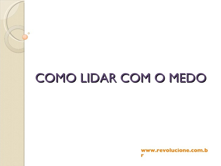 COMO LIDAR COM O MEDO www.revolucione.com.br