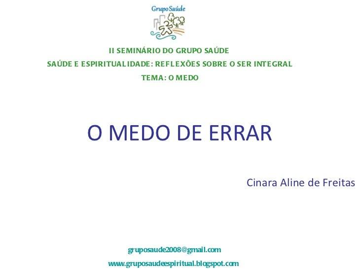 O MEDO DE ERRAR Cinara Aline de Freitas II SEMINÁRIO DO GRUPO SAÚDE  SAÚDE E ESPIRITUALIDADE: REFLEXÕES SOBRE O SER INTEGR...