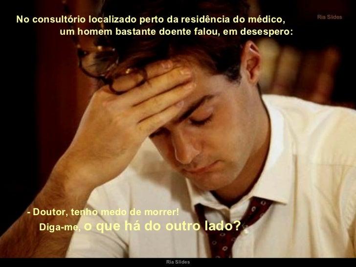 No consultório localizado perto da residência do médico,  um homem bastante doente falou, em desespero: - Doutor, tenho me...