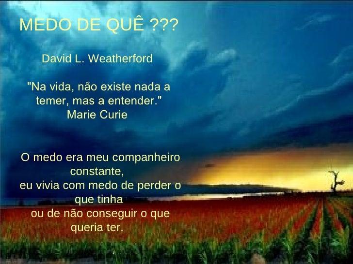 """MEDO DE QUÊ ??? David L. Weatherford   """"Na vida, não existe nada a temer,mas a entender."""" Marie Curie    O me..."""