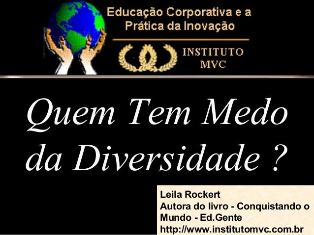 Quem Tem Medo da Diversidade ? Leila Rockert Autora do livro - Conquistando o Mundo - Ed.Gente http://www.institutomvc.com...