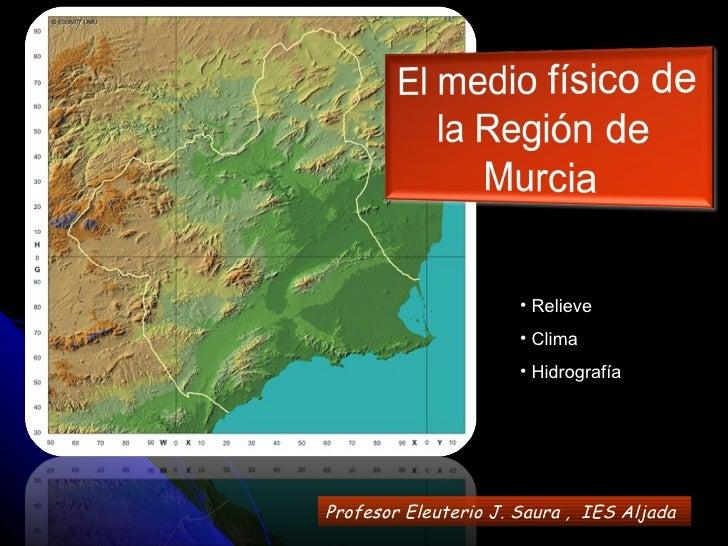 <ul><li>Relieve </li></ul><ul><li>Clima </li></ul><ul><li>Hidrografía </li></ul>Profesor Eleuterio J. Saura ,  IES   Aljada