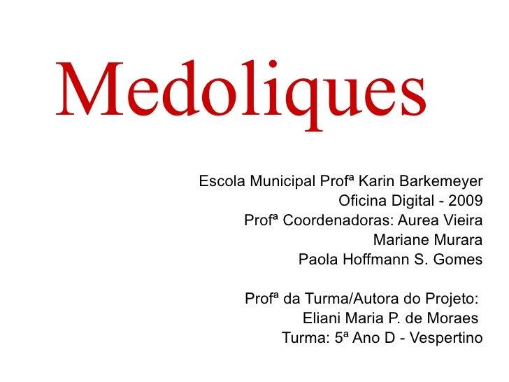 Medoliques Escola Municipal Profª Karin Barkemeyer Oficina Digital - 2009 Profª Coordenadoras: Aurea Vieira Mariane Murara...